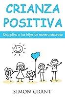 Crianza positiva: Disciplina a tus hijos de manera amorosa
