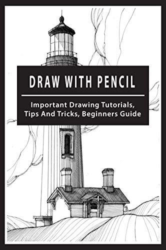 Draw With Pencil: Important Drawing Tutorials, Tips And Tricks, Beginners Guide: Learn How To Draw (English Edition)