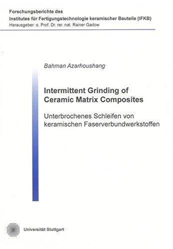 Intermittent Grinding of Ceramic Matrix Composites: Unterbrochenes Schleifen von keramischen Faserverbundwerkstoffen (Forschungsberichte des Instituts für Fertigungstechnologie keramischer Bauteile)