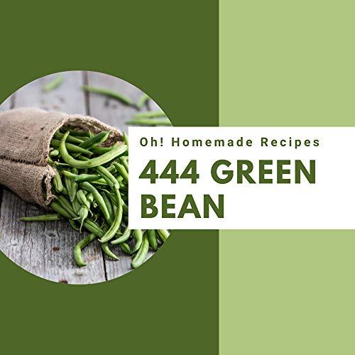 Oh! 444 Homemade Green Bean Recipes: A Homemade Green Bean Cookbook from the Heart! (English Edition)