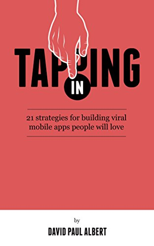 Tapping In: 21 Strategies for Building Viral Mobile Apps People Will Love