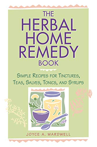 Herbal Home Remedy Book: Simple Recipes for Tinctures, Teas, Salves, Wines and Syrups (Herbal Body)