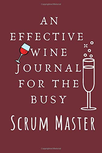AN EFFECTIVE WINE JOURNAL FOR THE BUSY SCRUM MASTER: Wine Journal for Wine Lovers Home Brewing Wine Making Log Book