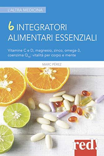 6 integratori alimentari essenziali. Vitamine C e D, magnesio, zinco, omega-3, coenzima Q10: vitalità per corpo e mente