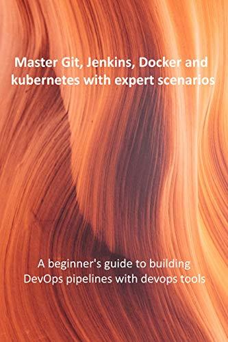 Master Git, Jenkins, Docker and kubernetes with expert scenarios: A beginner's guide to building DevOps pipelines with devops tools