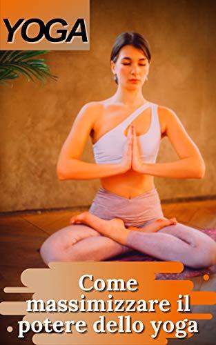 YOGA: Come massimizzare il potere dello yoga