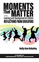 Moments That Matter in the Learning and Development of Children: Reflections from Educators (Contemporary Research in Education)