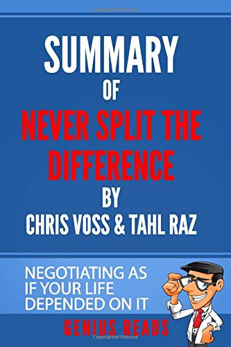 Summary of Never Split the Difference by Chris Voss & Tahl Raz: Negotiating as if Your Life Depended on It