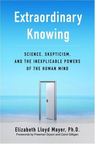 Extraordinary Knowing: Science, Skepticism, and the Inexplicable Powers of the Human Mind