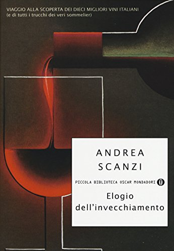 Elogio dell'invecchiamento. Viaggio alla scoperta dei dieci migliori vini italiani (e di tutti i trucchi dei veri sommelier)