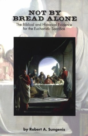 Not by Bread Alone: The Biblical and Historical Evidence for the Eucharistic Sacrifice of the Catholic Mass