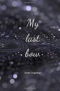 My last bow - Death organiser: Death planner - Practical Notes to make it easy for your loved ones after you are gone