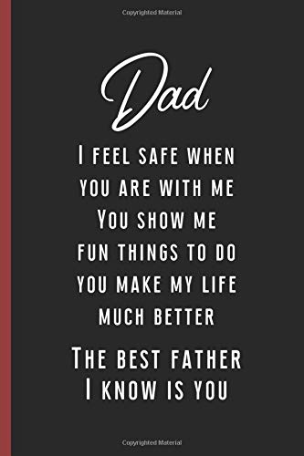Dad I Feel Safe When You Are With Me. You Show Me Fun Things To Do You Make My Life Much Better: Funny Novelty Gift for a Great Dad, Step Dad, Perfect ... Retirement Gift, Great Alternative To a Card