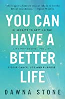 You Can Have a Better Life: 21 Secrets to Getting the Life You Desire-Full of Significance, Joy and Purpose