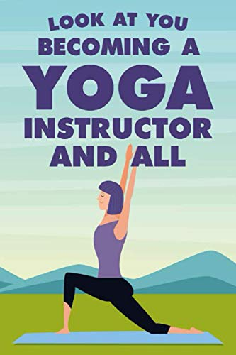Look At You Becoming A Yoga Instructor And All: A Yoga Teacher's Daily Organizer And Journal, Logbook Of Session Themes, Props, Meditation, And More