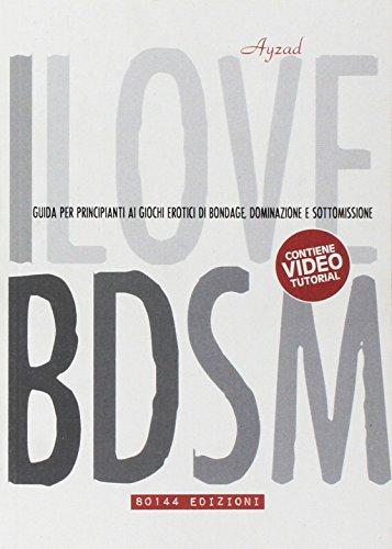 I love BDSM. Guida per principianti ai giochi erotici di bondage, dominazione e sottomissione
