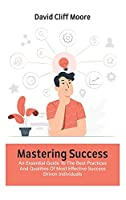 Mastering Success: An Essential Guide To The Best Practices And Qualities Of Most Effective Success Driven Individuals