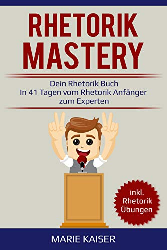Rhetorik Mastery - Dein Rhetorik Buch: In 41 Tagen vom Rhetorik Anfänger zum Experten: inkl. Rhetorik Übungen