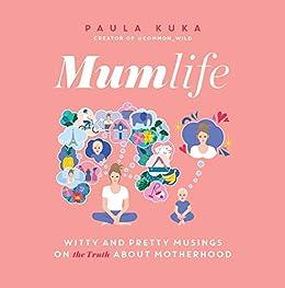 Mumlife: Witty and Pretty Musings on (the Truth about) Motherhood by [Paula Kuka]