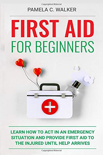 First Aid for Beginners: Learn How to Act in an Emergency Situation, and Provide First Aid to the Injured Until Help Arrives ( First Aid for Beginners)