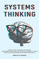 Systems Thinking: A Practical Guide to Improving Your Reasoning. Think in Mental Models, Become a Better Critical and Analytical Thinker. Develop Effective Decision-Making and Problem-Solving Skills