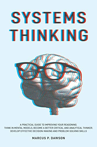 Compare Textbook Prices for Systems Thinking: A Practical Guide to Improving Your Reasoning. Think in Mental Models, Become a Better Critical and Analytical Thinker. Develop Effective Decision-Making and Problem-Solving Skills  ISBN 9781914040115 by Dawson, Marcus P