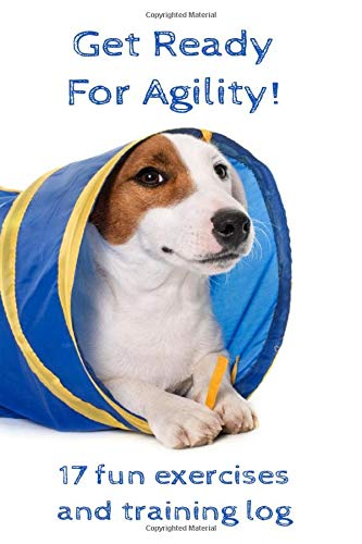 Get Ready for Agility! 17 fun exercises and training log: For puppies and dogs before going to agility : Ideas of games followed by a training log | ... 200 training reports | 6x9 in, white paper |
