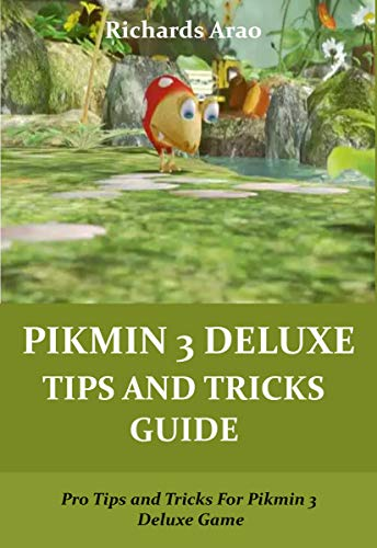 PIKMIN 3 DELUXE TIPS AND TRICKS GUIDE: Pro Tips and Tricks For Pikmin 3 Deluxe Game (English Edition)