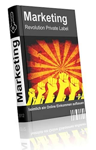 Marketing Revolution Private Label: Heimlich ein Online Einkommen aufbauen neben seinem Hauptjob und zweifach profitieren