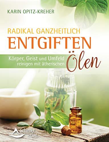 Radikal ganzheitlich entgiften- Körper, Geist und Umfeld reinigen mit ätherischen Ölen