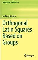 Orthogonal Latin Squares Based on Groups (Developments in Mathematics (57))