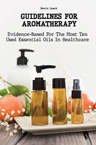 GUIDELINES FOR AROMATHERAPY: Evidence-Based For The Most Ten Used Essential Oils In Healthcare (English Edition)