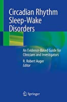 Circadian Rhythm Sleep-Wake Disorders: An Evidence-Based Guide for Clinicians and Investigators