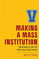 Making a Mass Institution: Indianapolis and the American High School (New Directions in the History of Education)