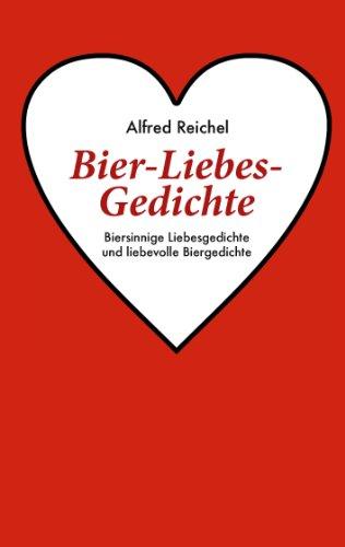 Bier-Liebes-Gedichte: Biersinnige Liebesgedichte und liebevolle Biergedichte