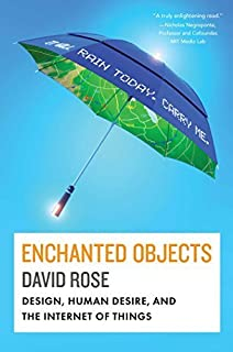Enchanted Objects: Design, Human Desire, and the Internet of Things by David Rose (2014-07-15)