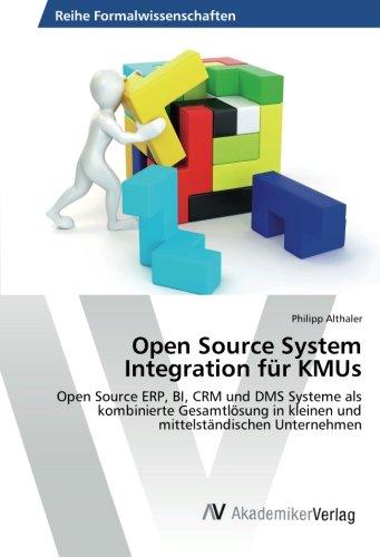 Open Source System Integration für KMUs: Open Source ERP, BI, CRM und DMS Systeme als kombinierte Gesamtlösung in kleinen und mittelständischen Unternehmen