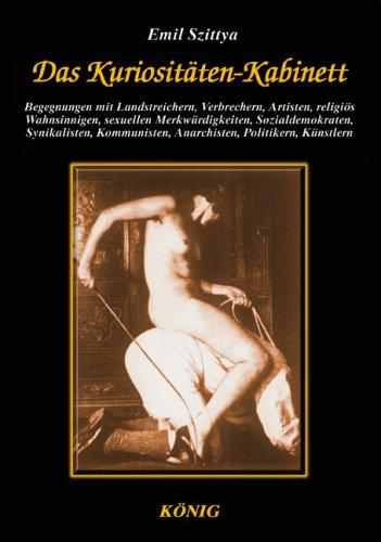 Das Kuriositäten-Kabinett: Begegnungen mit Landstreichern, Verbrechern, Artisten, religiös Wahnsinnigen, Sex-Merkwürdigkeiten, Sozialdemokraten, ... Anarchisten, Politikern und Künstlern