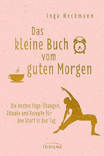 Das kleine Buch vom guten Morgen: Die besten Yoga-Übungen, Rituale und Rezepte für den Start in den Tag