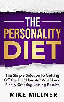 The Personality Diet: The Simple Solution to Getting Off the Diet Hamster Wheel and Finally Creating Lasting Results by [Mike Millner]