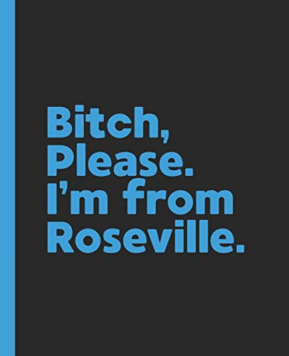 Bitch, Please. I'm From Roseville.: A Vulgar Adult Composition Book for a Native Roseville, California CA Resident