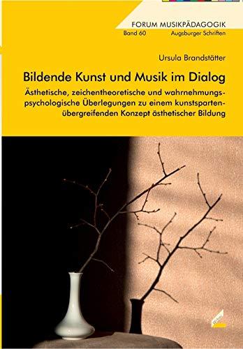 Bildende Kunst und Musik im Dialog: Ästhetische, zeichentheoretische und wahrnehmungspsychologische Überlegungen zu einem kunstspartenübergreifenden Konzept ästhetischer Bildung (Forum Musikpädagogik)
