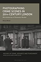Photographing Crime Scenes in 20th-Century London: Microhistories of Domestic Murder (History of Crime, Deviance and Punishment)