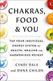 Chakras, Food, and You: Tap Your Individual Energy System for Health, Healing, and Harmonious Weight