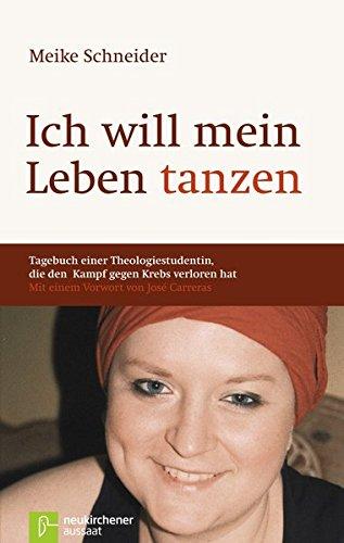 Ich will mein Leben tanzen Tagebuch einer Theologiestudentin, die den Kampf gegen Krebs verloren hat: Tagebuch einer Theologiestudentin, die den Kampf ... hat. Mit einem Vorwort von Jose´Carreras