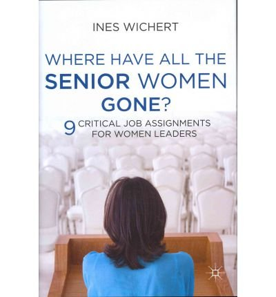 Where Have All the Senior Women Gone?: 9 Critical Job Assignments for Women Leaders (Hardback) - Common