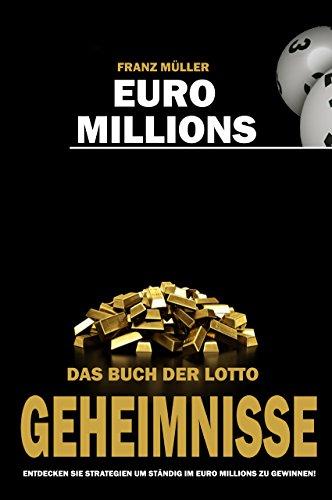 Euro Millions - Das Buch der Lotto Geheimnisse: Entdecken Sie Strategien um ständig im Euro Millions zu gewinnen