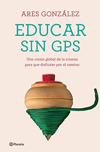 Educar sin GPS: Una visión global de la crianza para que disfrutes por el camino (No Ficción) (Spa