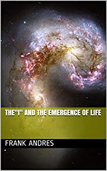 "The""I"" and The Emergence Of Life by [Frank Andres]"
