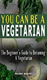 YOU CAN BE A VEGETARIAN: The Beginner's Guide to Becoming A Vegetarian - How To Be A Healthy Vegetarian, Everything You Need To Know: Ideas, Tips, Tricks, Recipes And Meal Plan